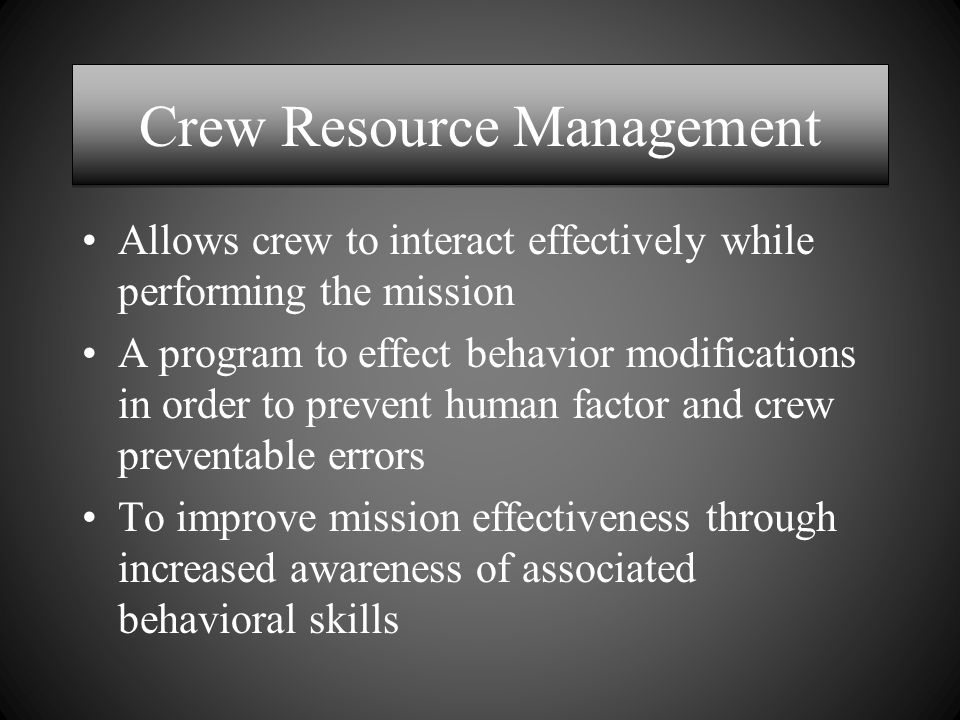 Crew Resource Management Allows crew to interact effectively while performing the mission A program to effect behavior modifications in order to prevent human factor and crew preventable errors To improve mission effectiveness through increased awareness of associated behavioral skills