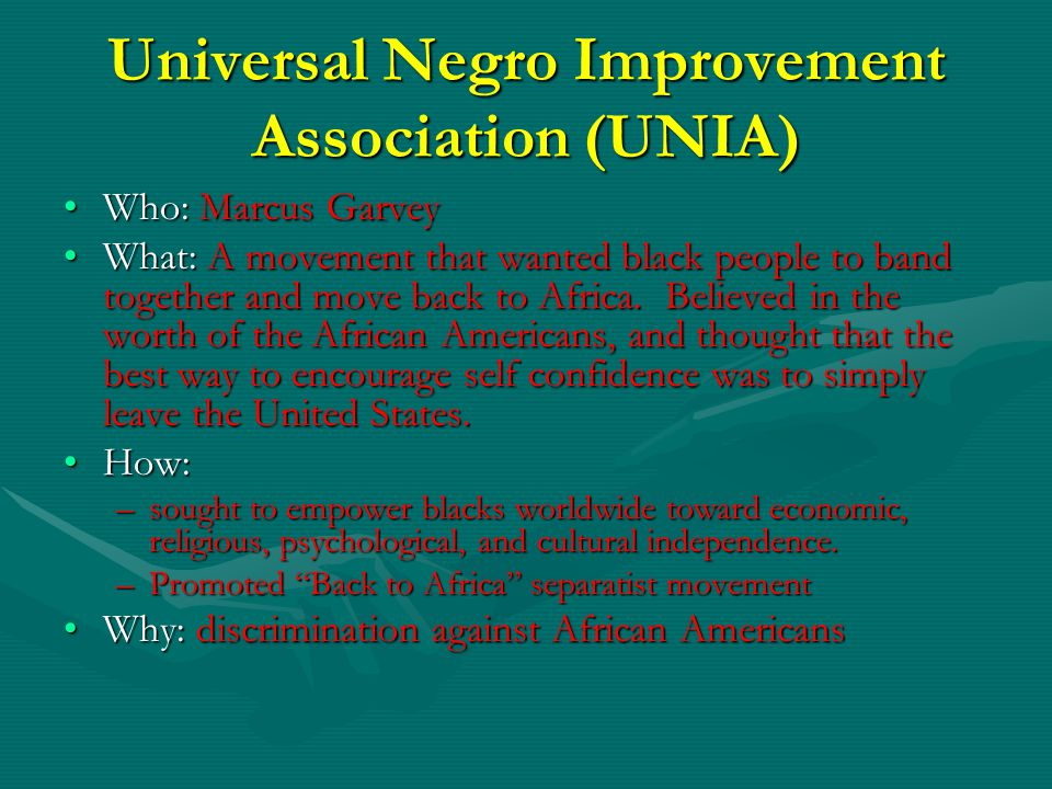 Universal Negro Improvement Association (UNIA) Who: Marcus Garvey What: A movement that wanted black people to band together and move back to Africa.