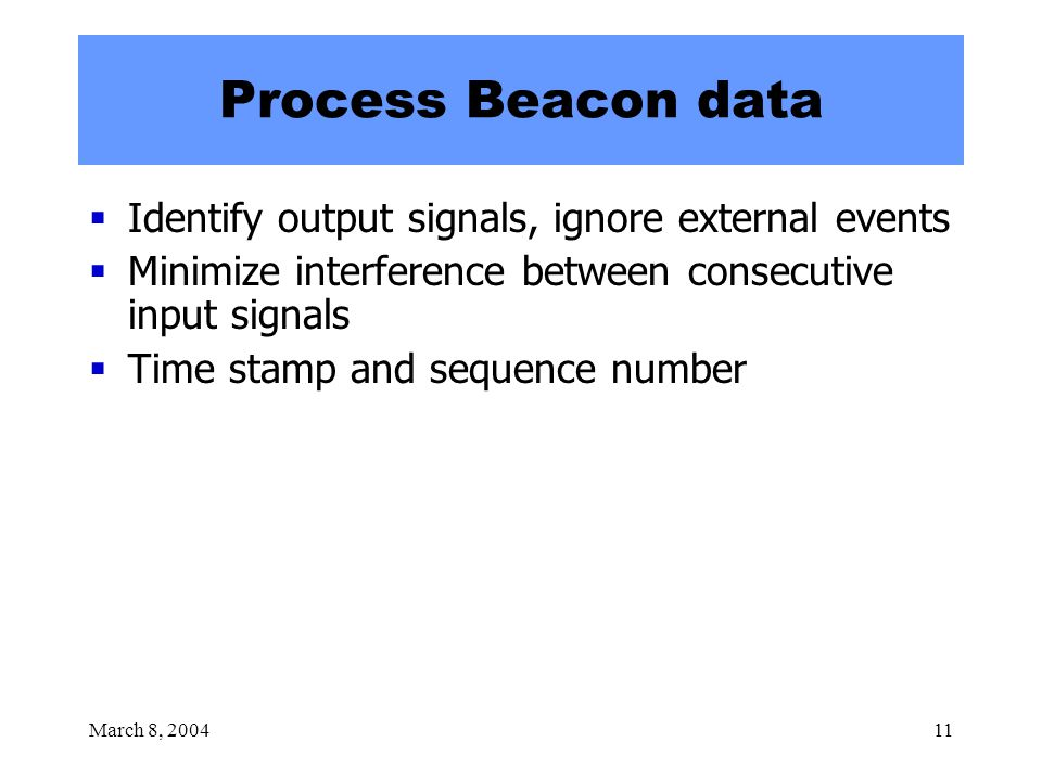 March 8, 200411 Process Beacon data  Identify output signals, ignore external events  Minimize interference between consecutive input signals  Time stamp and sequence number