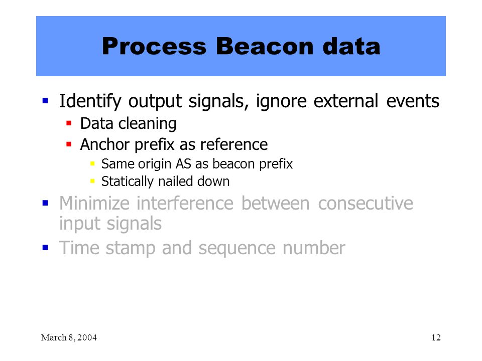 March 8, 200412 Process Beacon data  Identify output signals, ignore external events  Data cleaning  Anchor prefix as reference  Same origin AS as beacon prefix  Statically nailed down  Minimize interference between consecutive input signals  Time stamp and sequence number