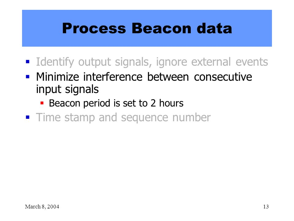 March 8, 200413 Process Beacon data  Identify output signals, ignore external events  Minimize interference between consecutive input signals  Beacon period is set to 2 hours  Time stamp and sequence number