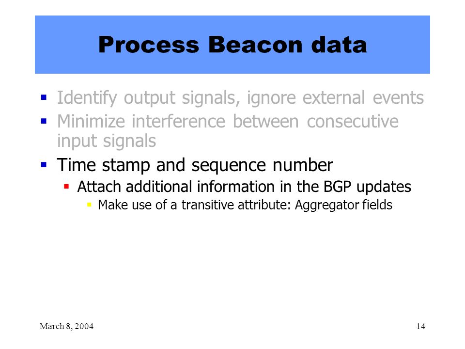 March 8, 200414 Process Beacon data  Identify output signals, ignore external events  Minimize interference between consecutive input signals  Time stamp and sequence number  Attach additional information in the BGP updates  Make use of a transitive attribute: Aggregator fields