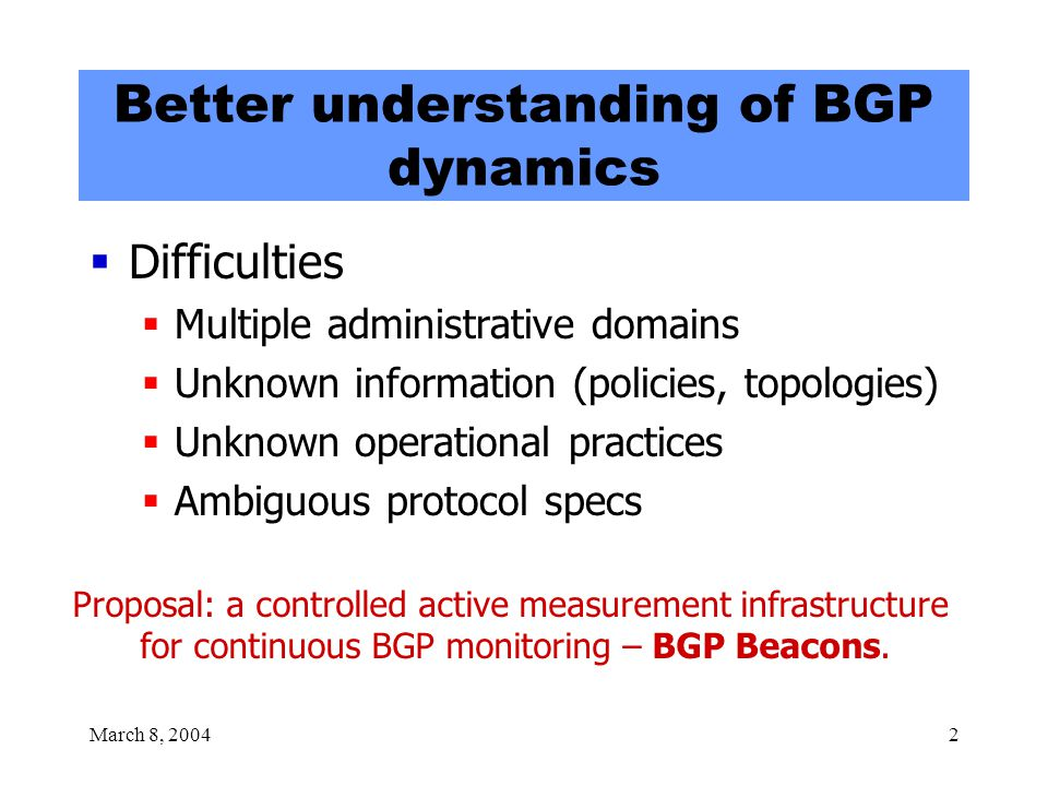 March 8, 20042 Better understanding of BGP dynamics  Difficulties  Multiple administrative domains  Unknown information (policies, topologies)  Unknown operational practices  Ambiguous protocol specs Proposal: a controlled active measurement infrastructure for continuous BGP monitoring – BGP Beacons.