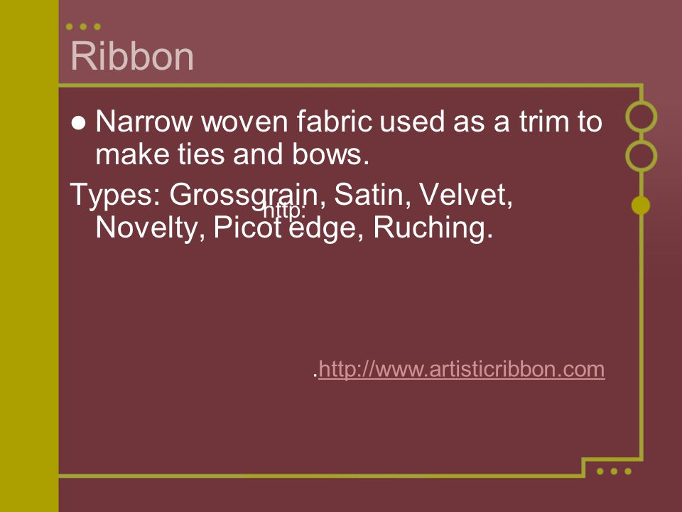 Ribbon Narrow woven fabric used as a trim to make ties and bows.