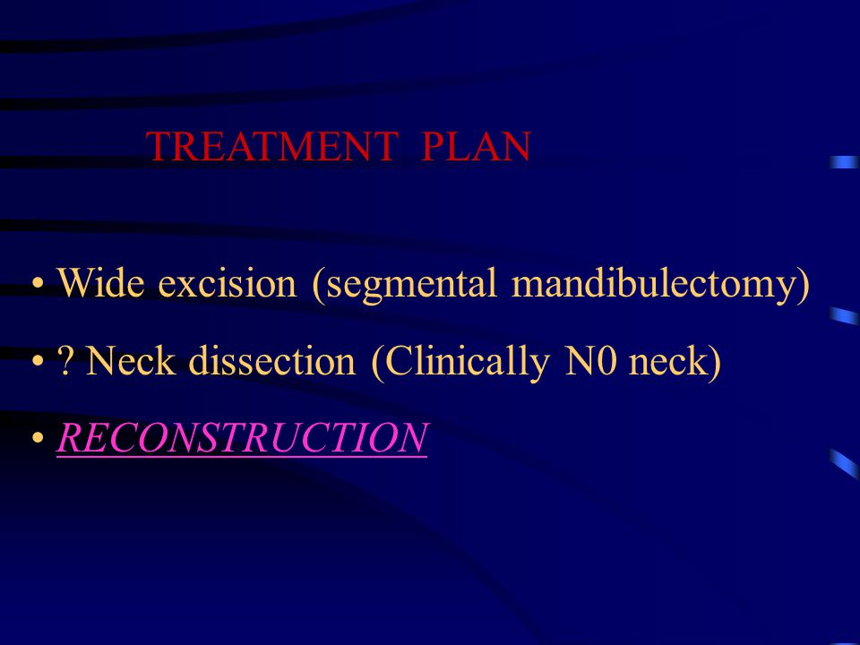 TREATMENT PLAN Wide excision (segmental mandibulectomy) .