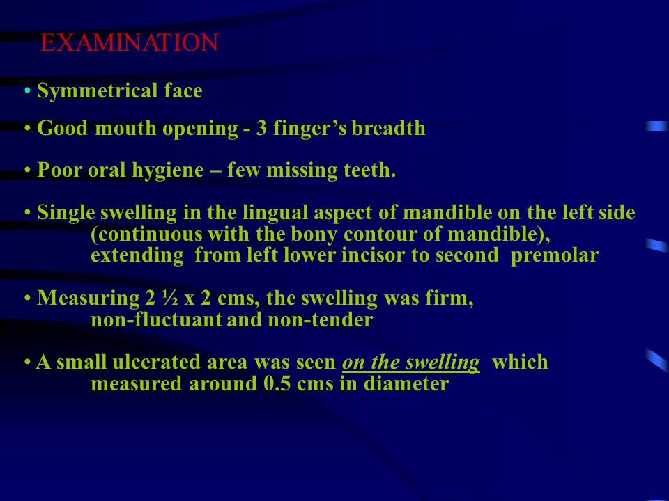 EXAMINATION Symmetrical face Good mouth opening - 3 finger's breadth Poor oral hygiene – few missing teeth.