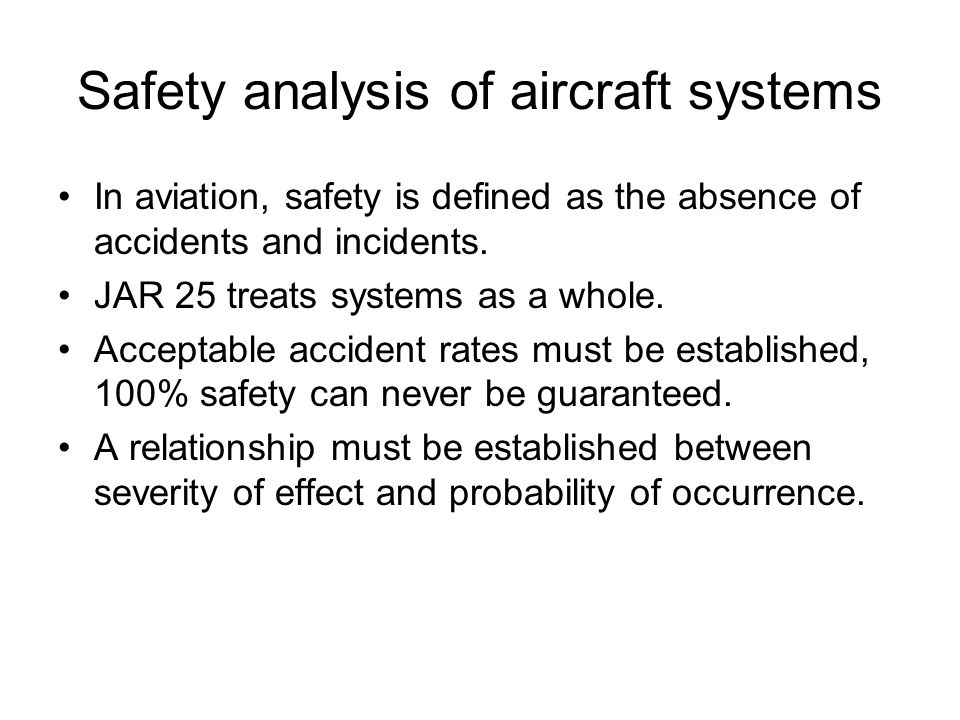 Safety analysis of aircraft systems In aviation, safety is defined as the absence of accidents and incidents.
