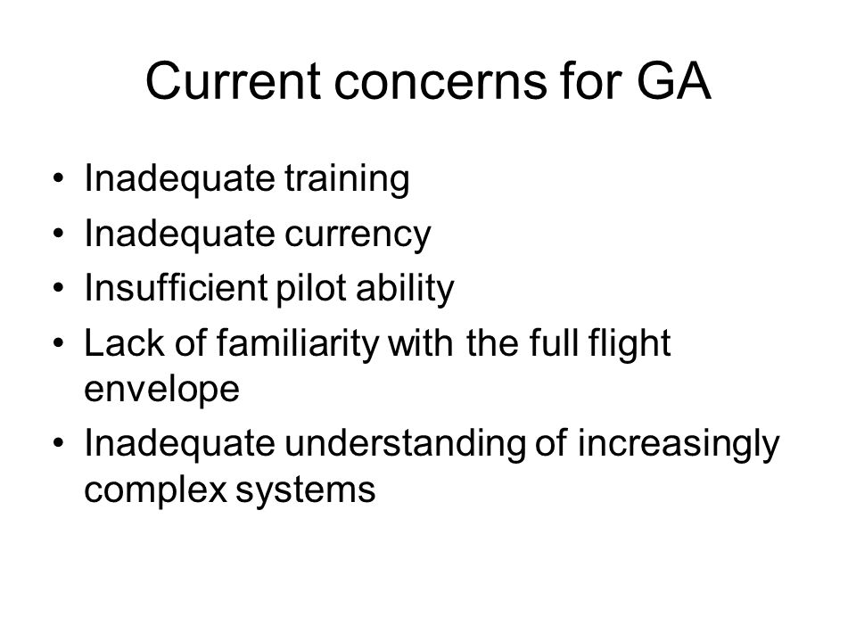Current concerns for GA Inadequate training Inadequate currency Insufficient pilot ability Lack of familiarity with the full flight envelope Inadequate understanding of increasingly complex systems