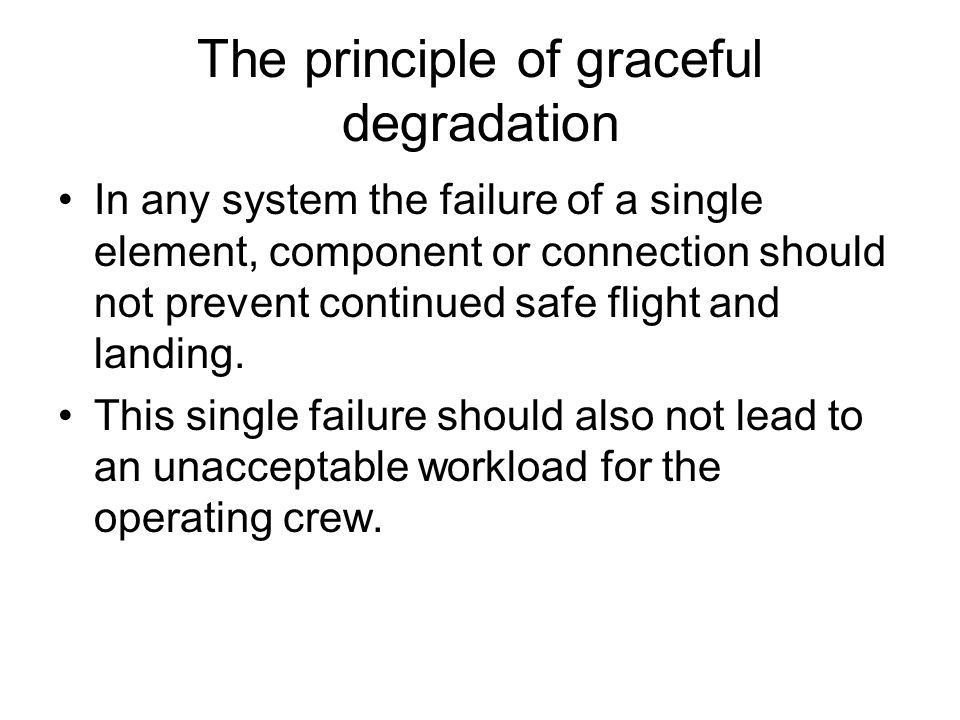 The principle of graceful degradation In any system the failure of a single element, component or connection should not prevent continued safe flight and landing.