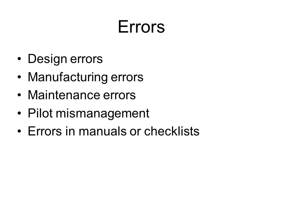 Errors Design errors Manufacturing errors Maintenance errors Pilot mismanagement Errors in manuals or checklists