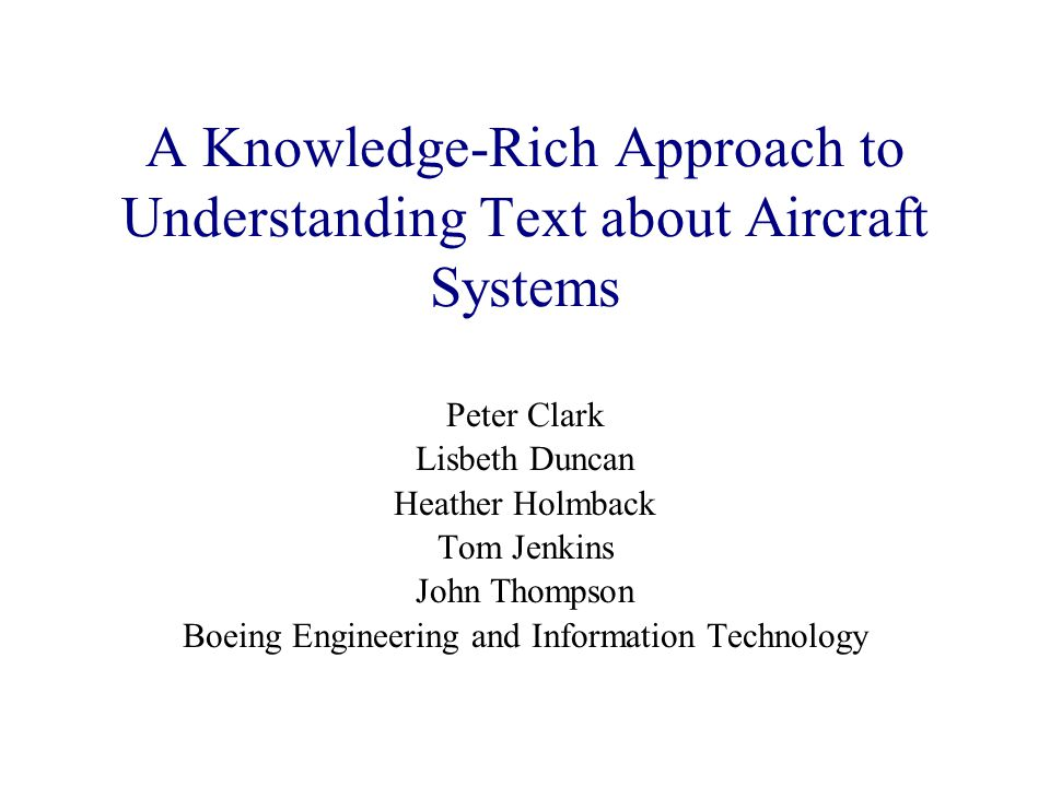 A Knowledge-Rich Approach to Understanding Text about Aircraft Systems Peter Clark Lisbeth Duncan Heather Holmback Tom Jenkins John Thompson Boeing Engineering and Information Technology