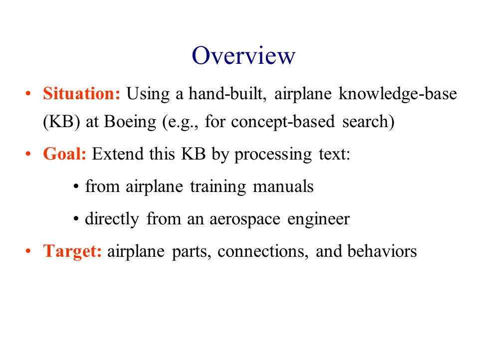 Overview Situation: Using a hand-built, airplane knowledge-base (KB) at Boeing (e.g., for concept-based search) Goal: Extend this KB by processing text: from airplane training manuals directly from an aerospace engineer Target: airplane parts, connections, and behaviors
