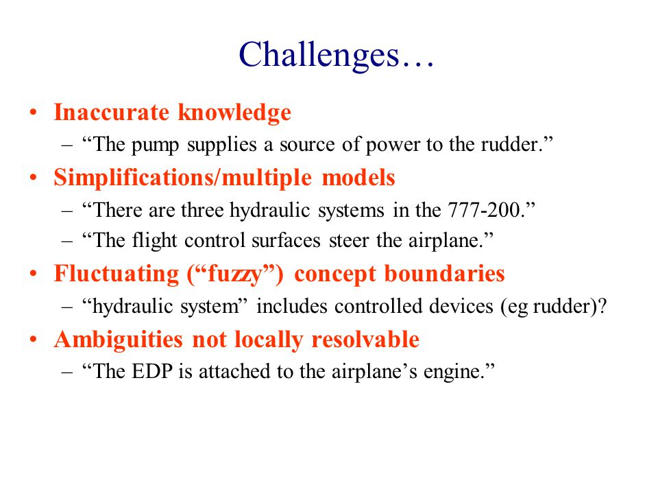 Challenges… Inaccurate knowledge – The pump supplies a source of power to the rudder. Simplifications/multiple models – There are three hydraulic systems in the 777-200. – The flight control surfaces steer the airplane. Fluctuating ( fuzzy ) concept boundaries – hydraulic system includes controlled devices (eg rudder).