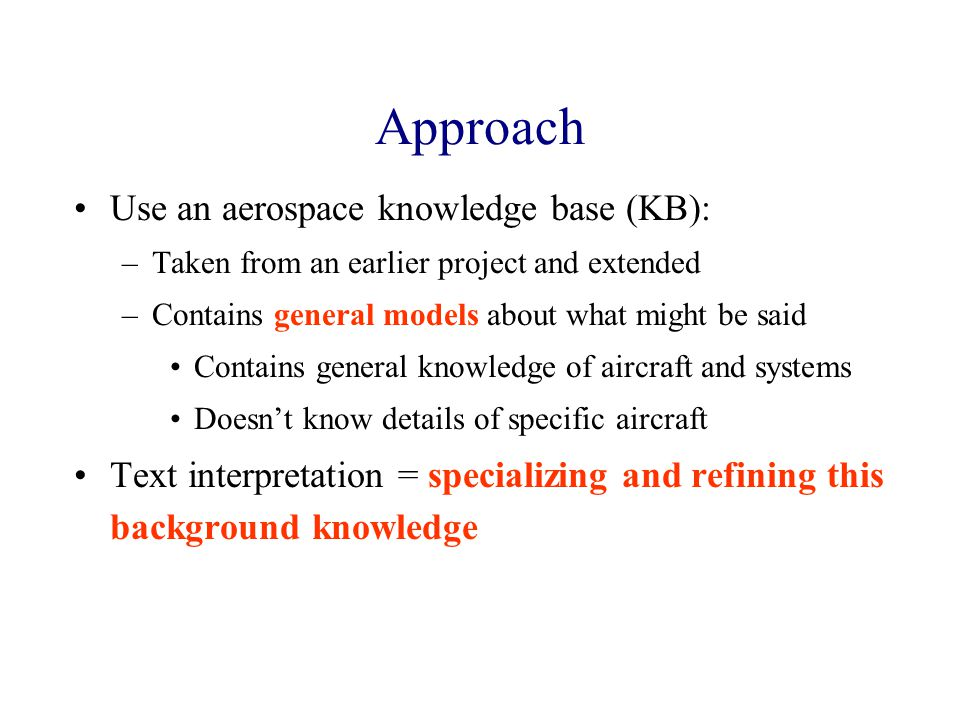 Approach Use an aerospace knowledge base (KB): –Taken from an earlier project and extended –Contains general models about what might be said Contains general knowledge of aircraft and systems Doesn't know details of specific aircraft Text interpretation = specializing and refining this background knowledge