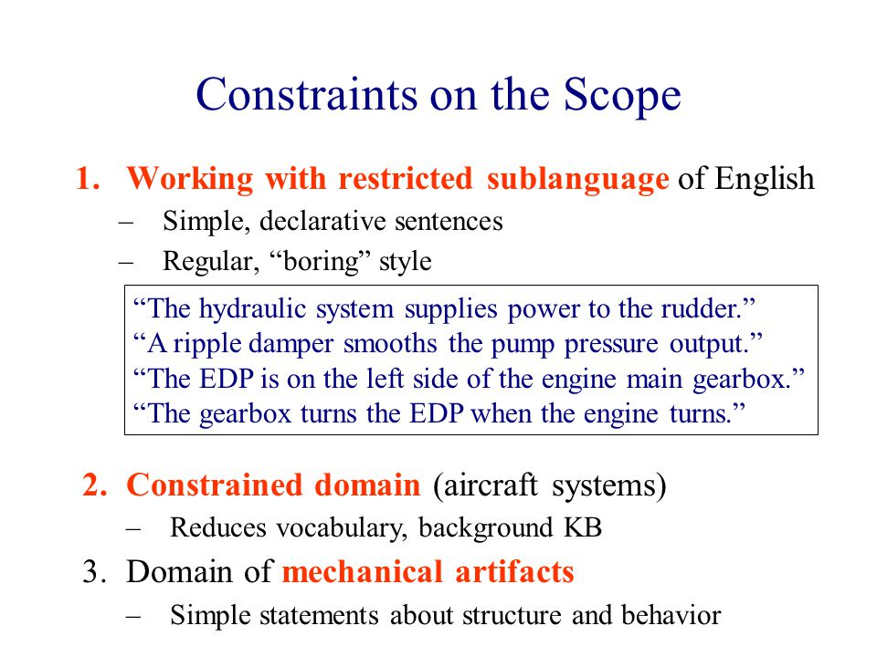 Constraints on the Scope 1.Working with restricted sublanguage of English –Simple, declarative sentences –Regular, boring style The hydraulic system supplies power to the rudder. A ripple damper smooths the pump pressure output. The EDP is on the left side of the engine main gearbox. The gearbox turns the EDP when the engine turns. 2.Constrained domain (aircraft systems) –Reduces vocabulary, background KB 3.Domain of mechanical artifacts –Simple statements about structure and behavior