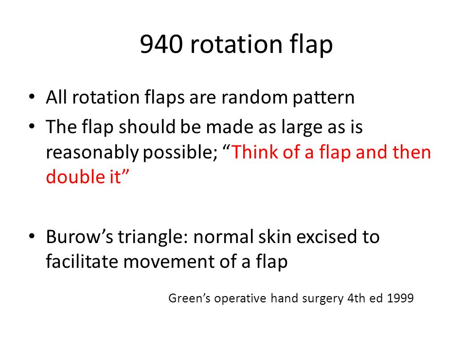 940 rotation flap All rotation flaps are random pattern The flap should be made as large as is reasonably possible; Think of a flap and then double it Burow's triangle: normal skin excised to facilitate movement of a flap Green's operative hand surgery 4th ed 1999