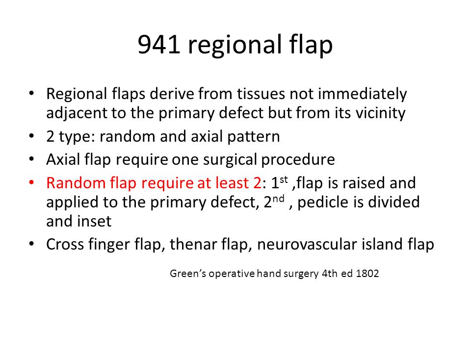 941 regional flap Regional flaps derive from tissues not immediately adjacent to the primary defect but from its vicinity 2 type: random and axial pattern Axial flap require one surgical procedure Random flap require at least 2: 1 st,flap is raised and applied to the primary defect, 2 nd, pedicle is divided and inset Cross finger flap, thenar flap, neurovascular island flap Green's operative hand surgery 4th ed 1802
