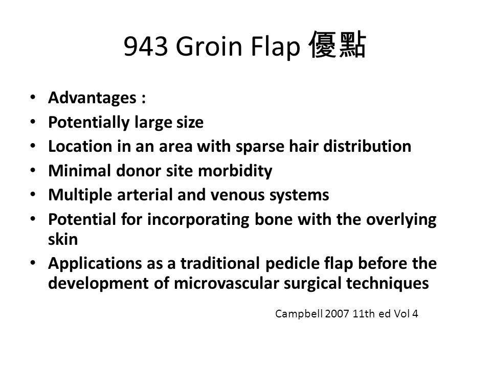 943 Groin Flap 優點 Advantages : Potentially large size Location in an area with sparse hair distribution Minimal donor site morbidity Multiple arterial and venous systems Potential for incorporating bone with the overlying skin Applications as a traditional pedicle flap before the development of microvascular surgical techniques Campbell 2007 11th ed Vol 4