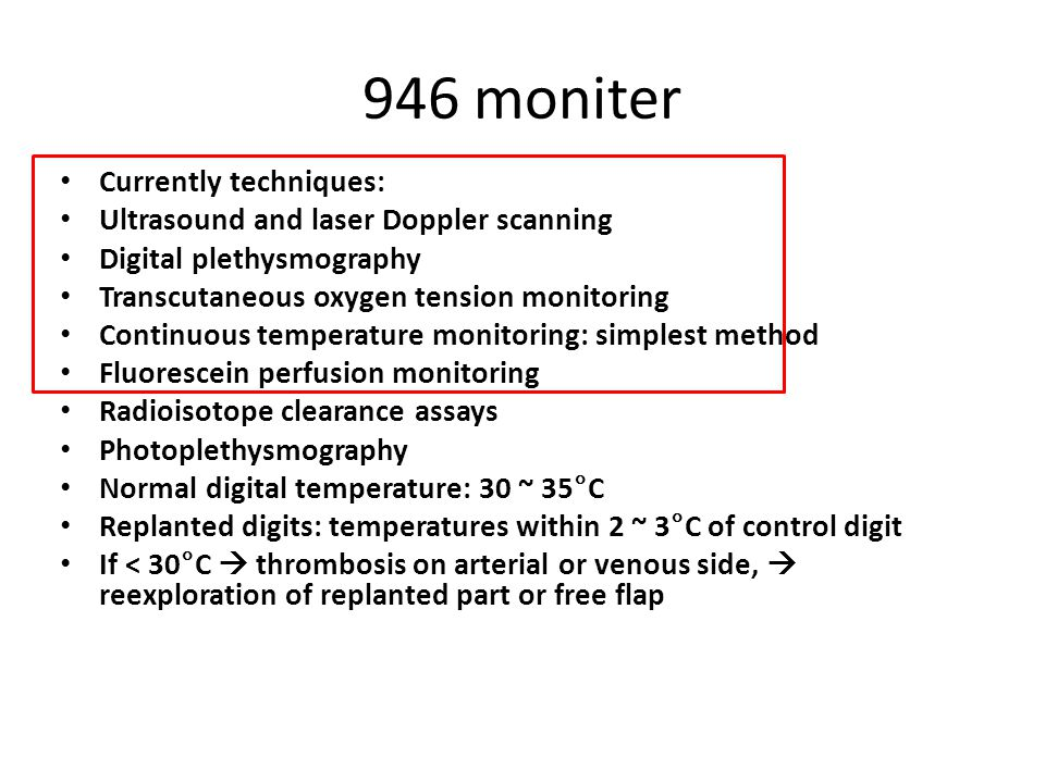 946 moniter Currently techniques: Ultrasound and laser Doppler scanning Digital plethysmography Transcutaneous oxygen tension monitoring Continuous temperature monitoring: simplest method Fluorescein perfusion monitoring Radioisotope clearance assays Photoplethysmography Normal digital temperature: 30 ~ 35°C Replanted digits: temperatures within 2 ~ 3°C of control digit If < 30°C  thrombosis on arterial or venous side,  reexploration of replanted part or free flap