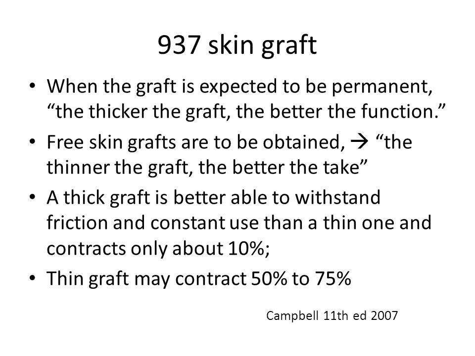 937 skin graft When the graft is expected to be permanent, the thicker the graft, the better the function. Free skin grafts are to be obtained,  the thinner the graft, the better the take A thick graft is better able to withstand friction and constant use than a thin one and contracts only about 10%; Thin graft may contract 50% to 75% Campbell 11th ed 2007