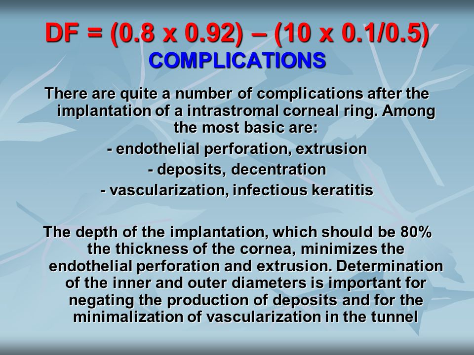 DF = (0.8 x 0.92) – (10 x 0.1/0.5) COMPLICATIONS There are quite a number of complications after the implantation of a intrastromal corneal ring. Amon