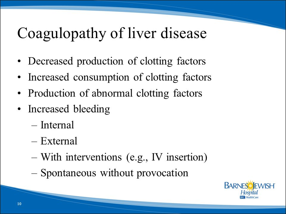 10 Coagulopathy of liver disease Decreased production of clotting factors Increased consumption of clotting factors Production of abnormal clotting fa