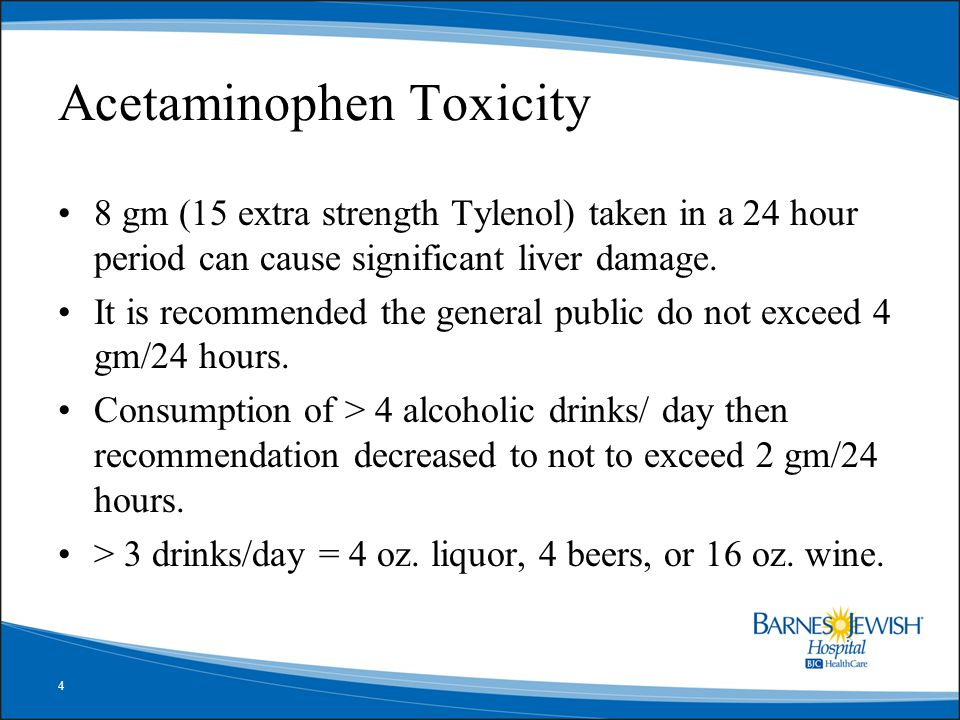 4 Acetaminophen Toxicity 8 gm (15 extra strength Tylenol) taken in a 24 hour period can cause significant liver damage. It is recommended the general