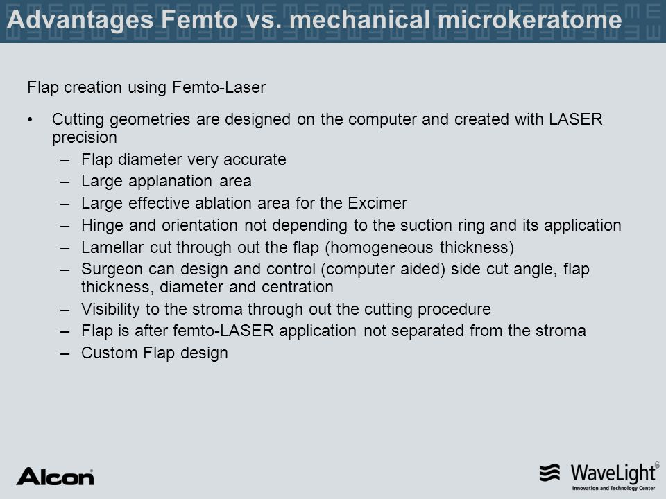 6 Advantages Femto vs. mechanical microkeratome Flap creation using Femto-Laser Cutting geometries are designed on the computer and created with LASER