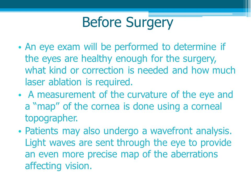 Before Surgery An eye exam will be performed to determine if the eyes are healthy enough for the surgery, what kind or correction is needed and how much laser ablation is required.