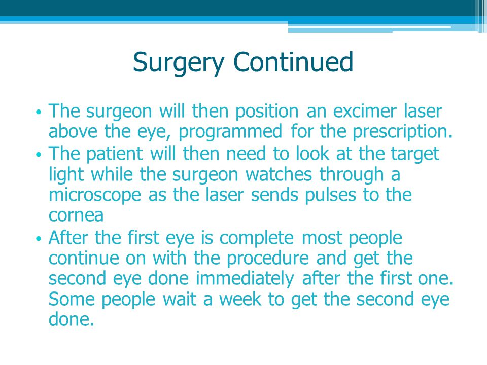 Surgery Continued The surgeon will then position an excimer laser above the eye, programmed for the prescription.