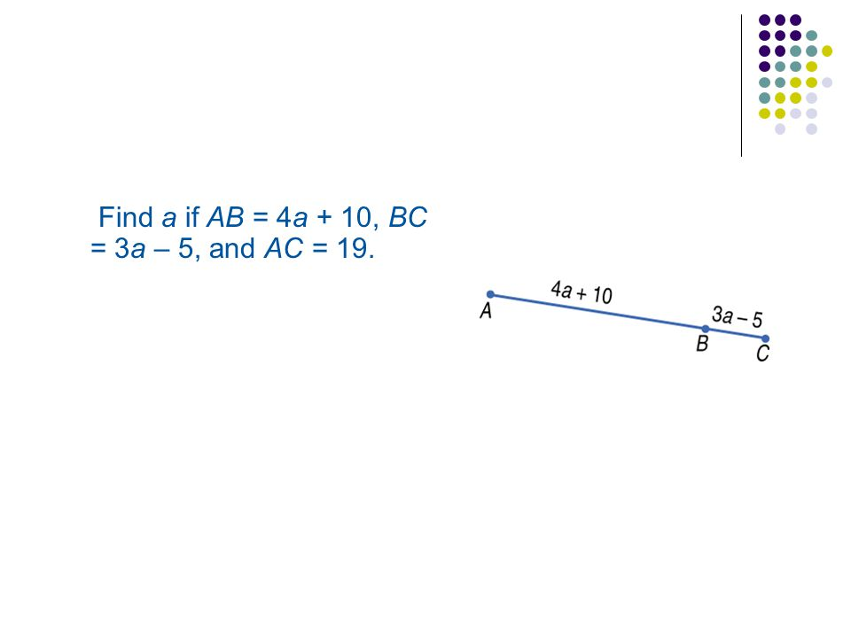 Find a if AB = 4a + 10, BC = 3a – 5, and AC = 19.