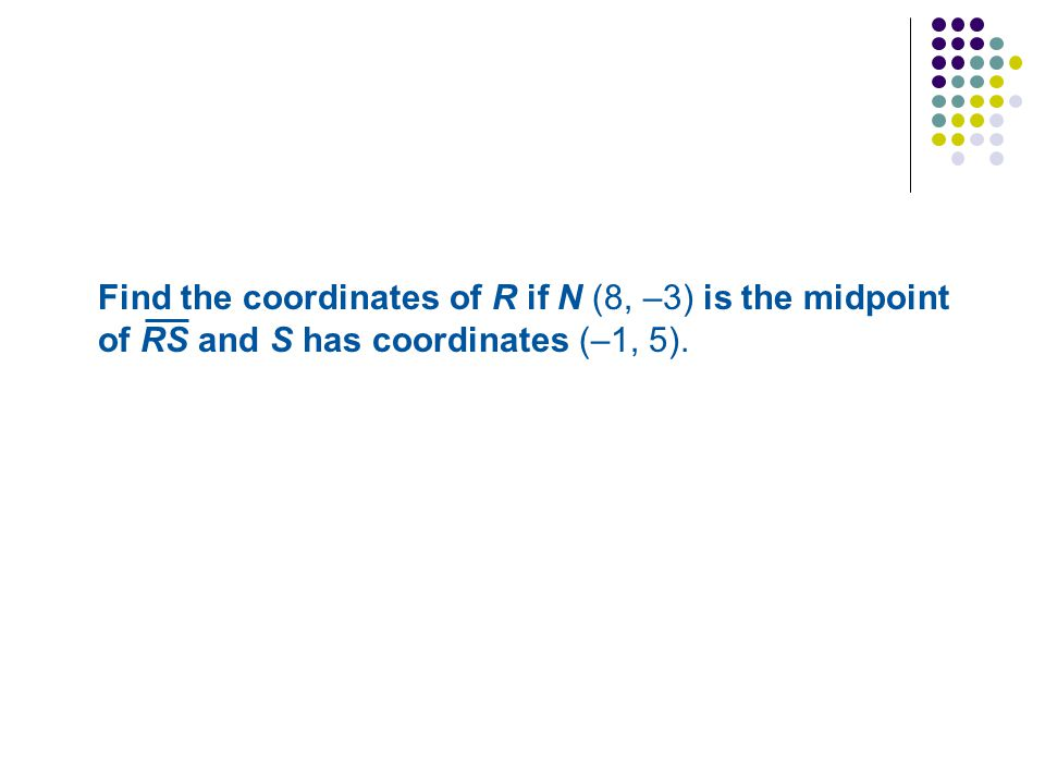 Find the coordinates of R if N (8, –3) is the midpoint of RS and S has coordinates (–1, 5).