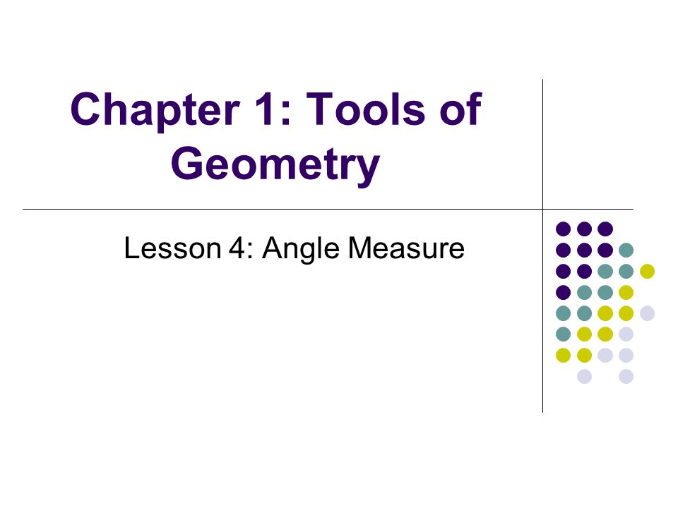 Chapter 1: Tools of Geometry Lesson 4: Angle Measure