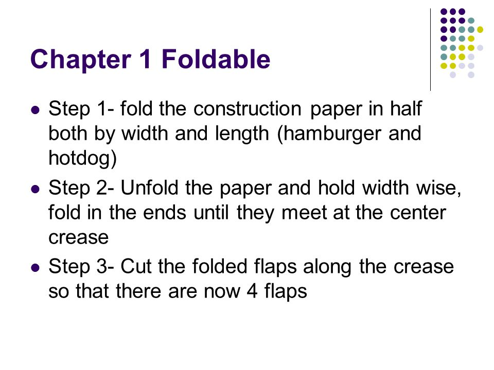 Chapter 1 Foldable Step 1- fold the construction paper in half both by width and length (hamburger and hotdog) Step 2- Unfold the paper and hold width