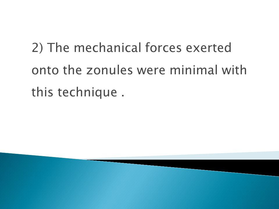 2) The mechanical forces exerted onto the zonules were minimal with this technique.