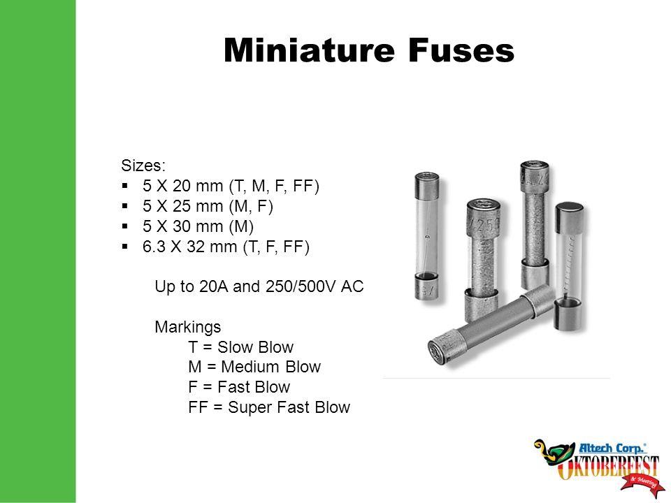 Miniature Fuses Sizes:  5 X 20 mm (T, M, F, FF)  5 X 25 mm (M, F)  5 X 30 mm (M)  6.3 X 32 mm (T, F, FF) Up to 20A and 250/500V AC Markings T = Sl