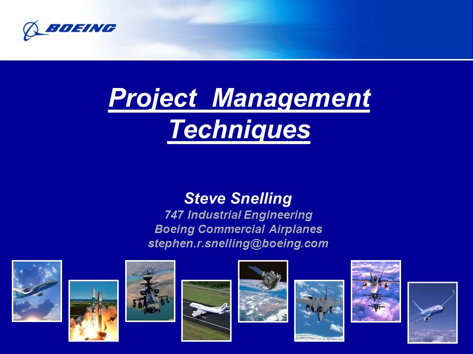 Steve Snelling 747 Industrial Engineering Boeing Commercial Airplanes stephen.r.snelling@boeing.com Project Management Techniques