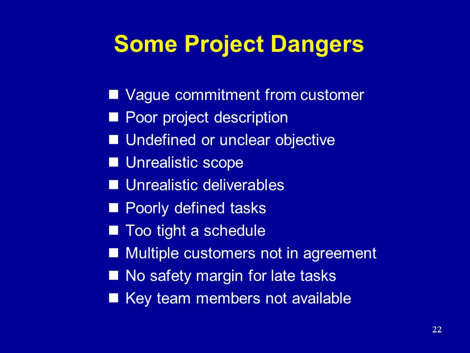 22 Some Project Dangers nVague commitment from customer nPoor project description nUndefined or unclear objective nUnrealistic scope nUnrealistic deli