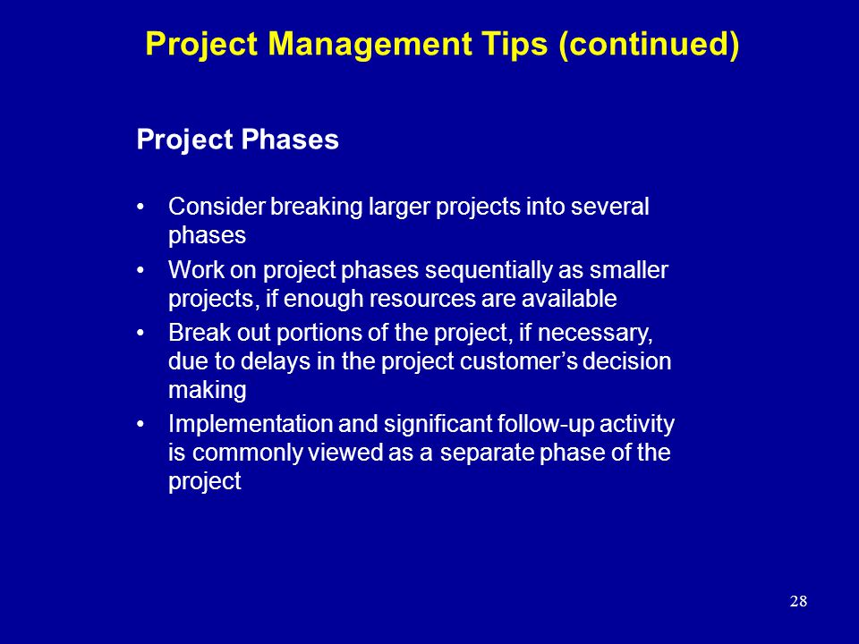 28 Project Management Tips (continued) Project Phases Consider breaking larger projects into several phases Work on project phases sequentially as sma