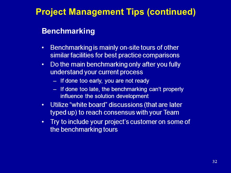 32 Benchmarking Benchmarking is mainly on-site tours of other similar facilities for best practice comparisons Do the main benchmarking only after you