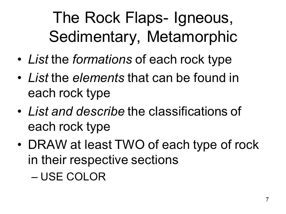 7 The Rock Flaps- Igneous, Sedimentary, Metamorphic List the formations of each rock type List the elements that can be found in each rock type List a