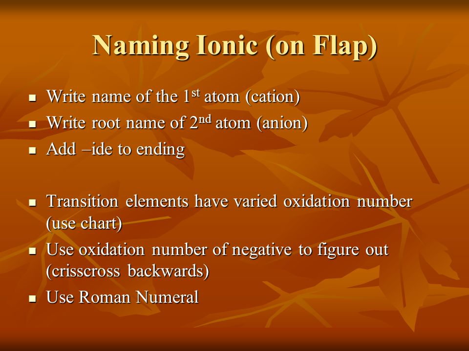 Naming Ionic (on Flap) Write name of the 1 st atom (cation) Write name of the 1 st atom (cation) Write root name of 2 nd atom (anion) Write root name of 2 nd atom (anion) Add –ide to ending Add –ide to ending Transition elements have varied oxidation number (use chart) Transition elements have varied oxidation number (use chart) Use oxidation number of negative to figure out (crisscross backwards) Use oxidation number of negative to figure out (crisscross backwards) Use Roman Numeral Use Roman Numeral
