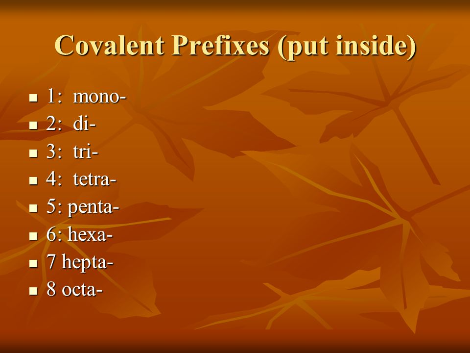 Covalent Prefixes (put inside) 1: mono- 1: mono- 2: di- 2: di- 3: tri- 3: tri- 4: tetra- 4: tetra- 5: penta- 5: penta- 6: hexa- 6: hexa- 7 hepta- 7 hepta- 8 octa- 8 octa-