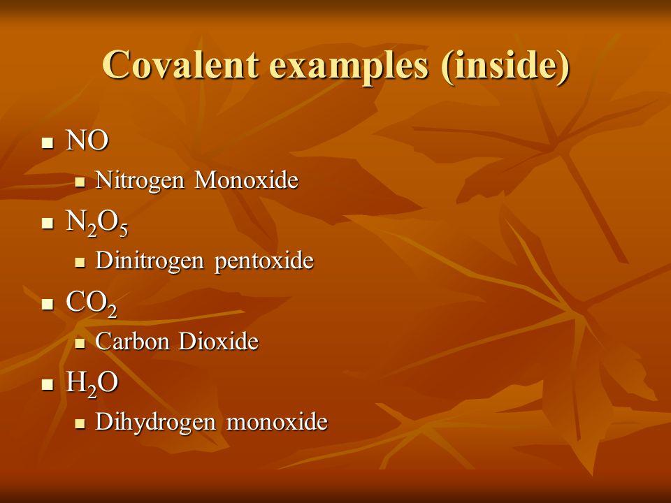 Covalent examples (inside) NO NO Nitrogen Monoxide Nitrogen Monoxide N 2 O 5 N 2 O 5 Dinitrogen pentoxide Dinitrogen pentoxide CO 2 CO 2 Carbon Dioxide Carbon Dioxide H 2 O H 2 O Dihydrogen monoxide Dihydrogen monoxide