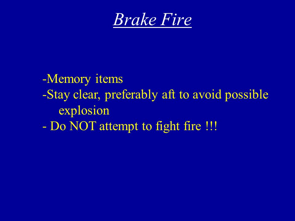 Loss of Brakes/ Hot Brakes - Have other pilot check his/her pedals - Directional control is key - Utilize prop reverse or beta to stop - Do not taxi - Check shuttle valve - Call for assistance - Use reverse and minimum breaking to stop - Request assistance - Cool w/ prop wash - Inspection req'd - Don't set parking brakes