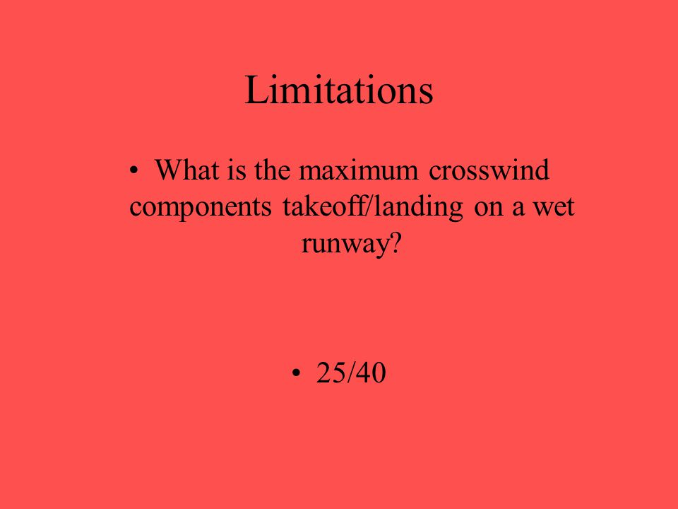 Limitations What is the maximum crosswind components takeoff/landing on a slush runway? 15/20