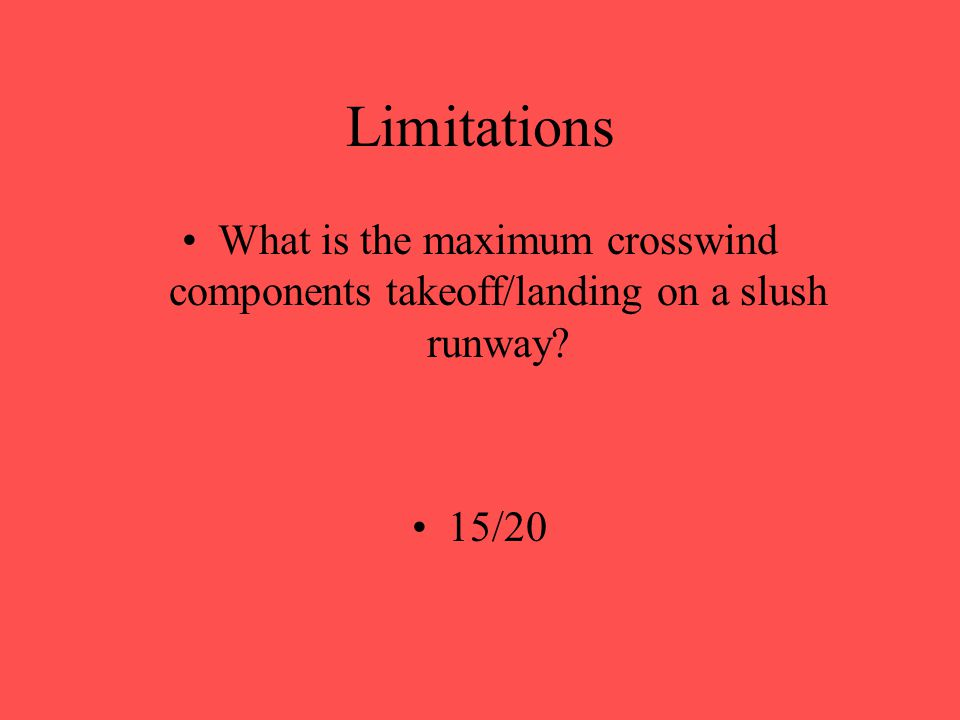 Limitations What is the maximum crosswind components takeoff/landing on a snow runway? 20/35