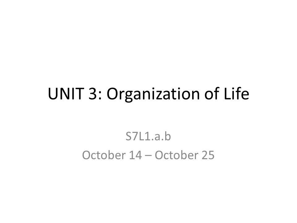 UNIT 3: Organization of Life S7L1.a.b October 14 – October 25