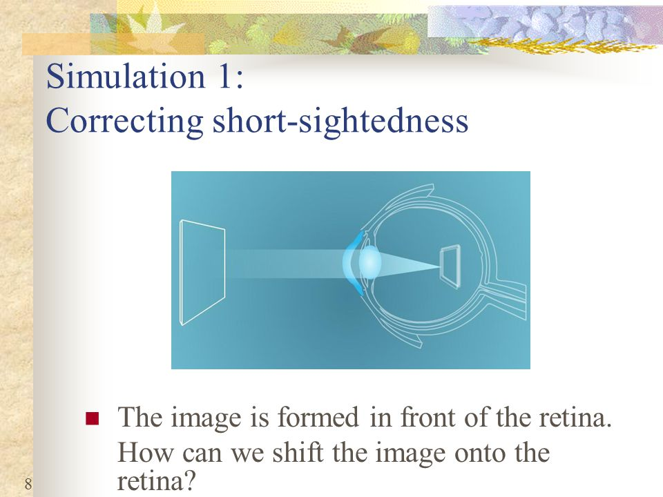 8 Simulation 1: Correcting short-sightedness The image is formed in front of the retina.