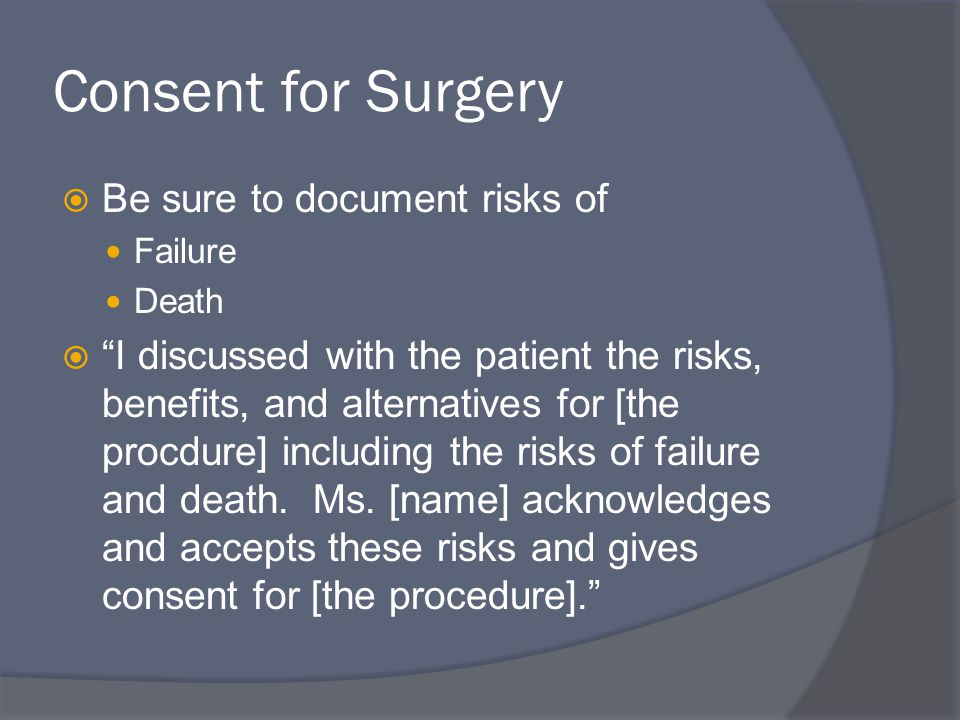 Consent for Surgery  Be sure to document risks of Failure Death  I discussed with the patient the risks, benefits, and alternatives for [the procdure] including the risks of failure and death.